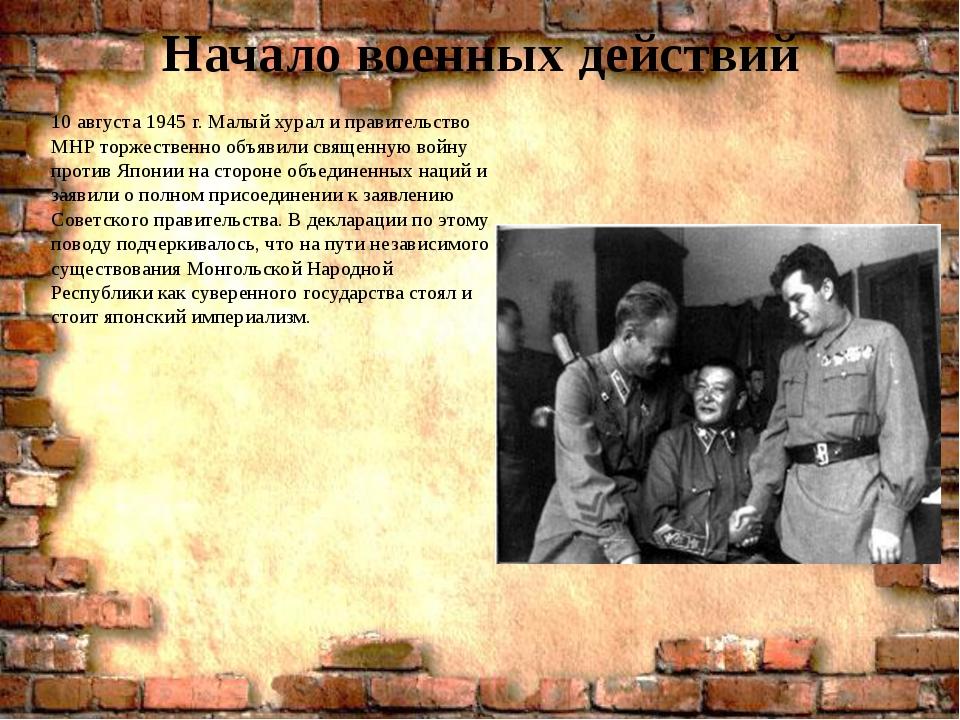 Начало военных действий 10 августа 1945 г. Малый хурал и правительство МНР то...