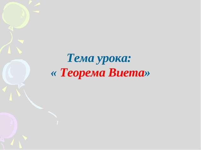 Тема урока: « Теорема Виета»