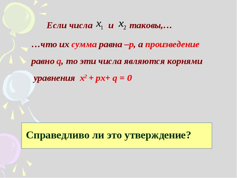Если числа и таковы,… …что их сумма равна –р, а произведение равно q, то эти...