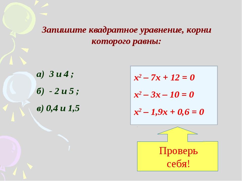 Запишите квадратное уравнение, корни которого равны: а) 3 и 4 ; б) - 2 и 5 ;...