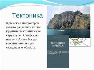 Тектоника Крымский полуостров можно разделить на две крупные тектонические с