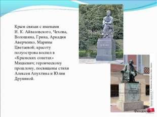 Крым связан с именами И.К.Айвазовского, Чехова, Волошина, Грина, Аркадия Ав