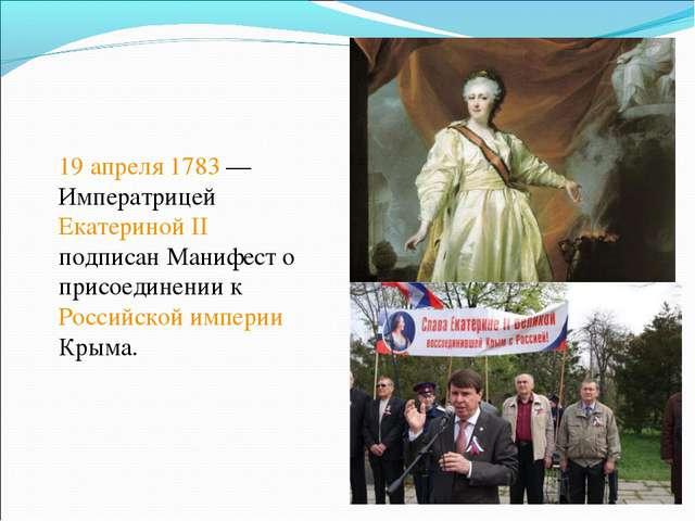 19 апреля 1783— Императрицей Екатериной II подписан Манифест о присоединении...