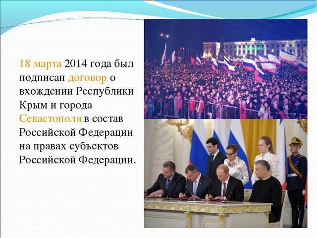 18 марта 2014 года был подписан договор о вхождении Республики Крым и горо...