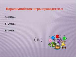 Паралимпийские игры проводятся с: А) 2002г.; Б) 2000г.; В) 1960г. ( в )