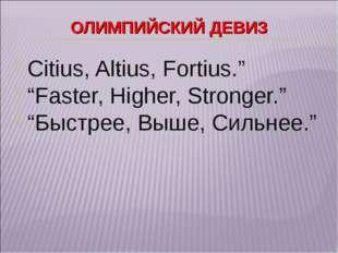 """ОЛИМПИЙСКИЙ ДЕВИЗ . Citius, Altius, Fortius."""" """"Faster, Higher, Stronger."""" """"Бы"""