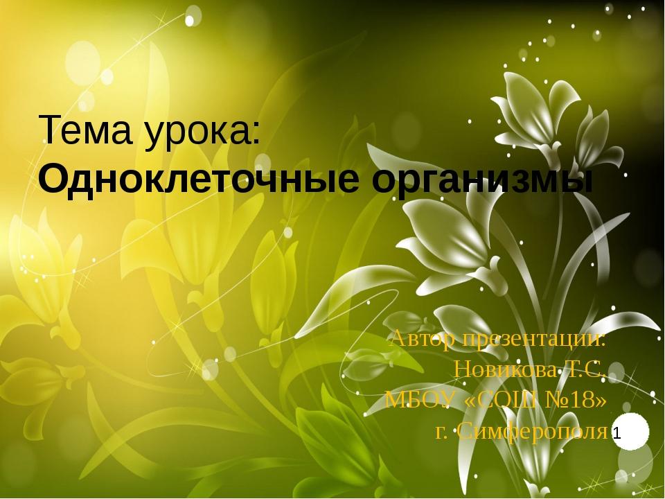 Тема урока: Одноклеточные организмы Автор презентации: Новикова Т.С. МБОУ «СО...