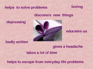discovers new  things educates us helps to solve problems helps to escape fro