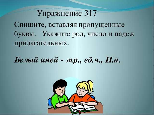 Упражнение 317 Спишите, вставляя пропущенные буквы. Укажите род, число и паде...