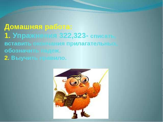 Домашняя работа: 1. Упражнения 322,323- списать, вставить окончания прилагате...