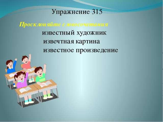 Упражнение 315 Просклоняйте словосочетания известный художник извечтная карти...