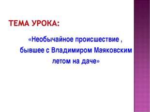 «Необычайное происшествие , бывшее с Владимиром Маяковским летом на даче»