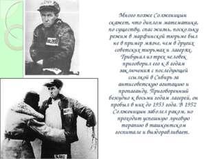 Много позже Солженицын скажет, что диплом математика, по существу, спас жиз