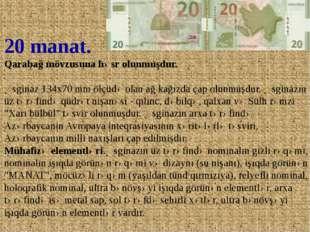 20 manat. Qarabağ mövzusuna həsr olunmuşdur. Əsginaz 134x70 mm ölçüdə olan ağ