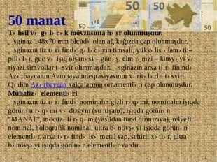 50 manat Təhsil və gələcək mövzusuna həsr olunmuşdur. Əsginaz 148x70 mm ölçüd