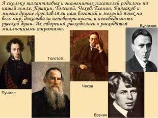 А сколько талантливых и знаменитых писателей родилось на нашей земле. Пушкин,