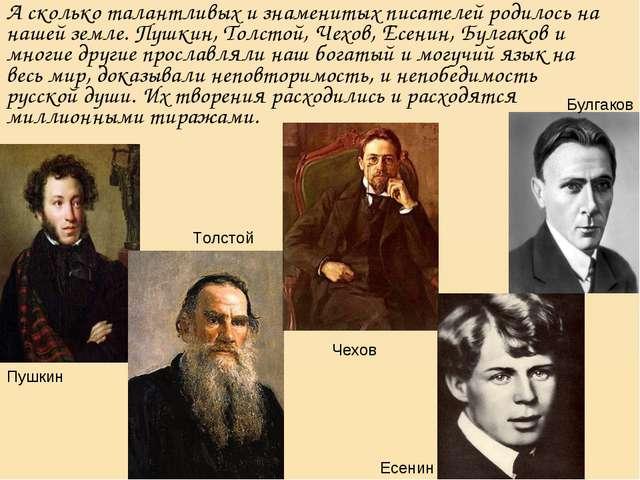 А сколько талантливых и знаменитых писателей родилось на нашей земле. Пушкин,...