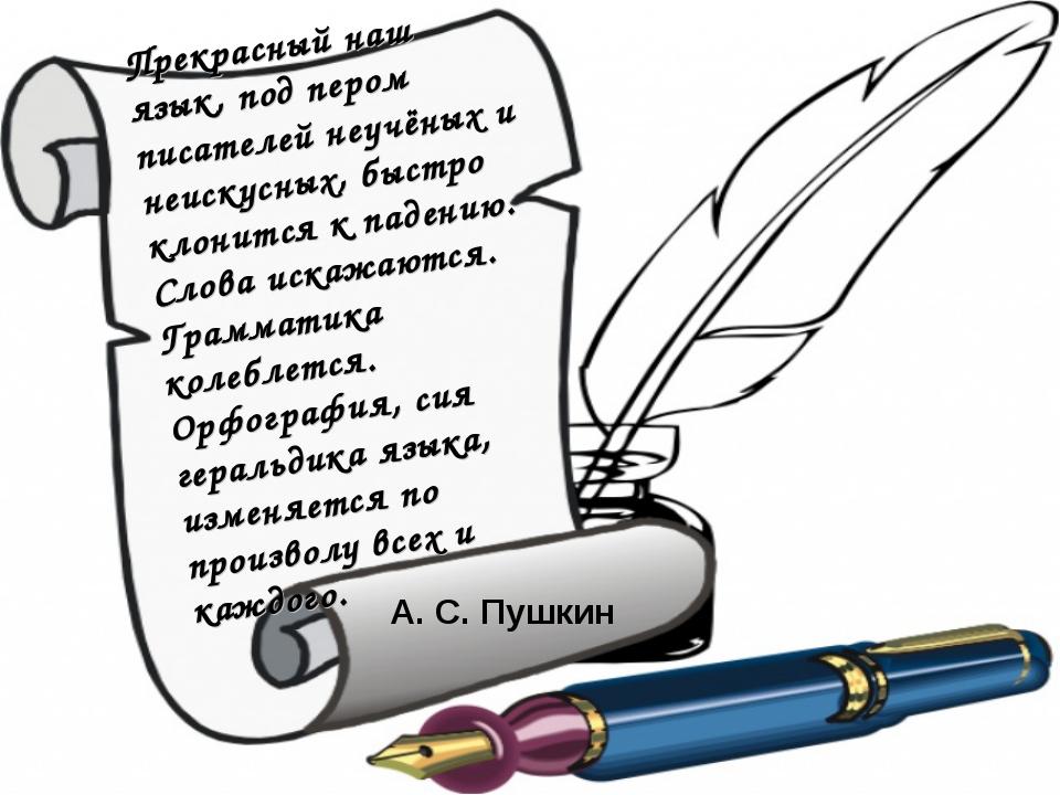 Прекрасный наш язык, под пером писателей неучёных и неискусных, быстро клонит...