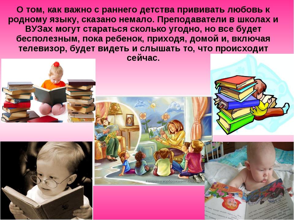 О том, как важно с раннего детства прививать любовь к родному языку, сказано...