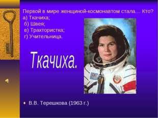 Первой в мире женщиной-космонавтом стала… Кто? а) Ткачиха; б) Швея; в) Тракто