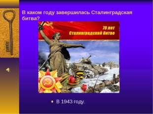 В каком году завершилась Сталинградская битва? В 1943 году.