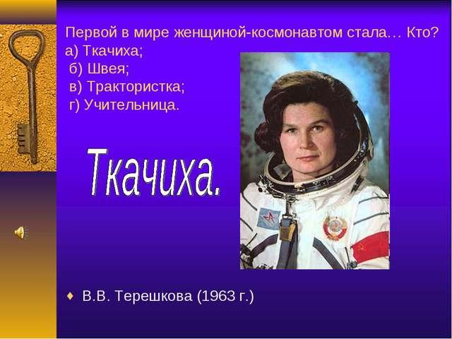 Первой в мире женщиной-космонавтом стала… Кто? а) Ткачиха; б) Швея; в) Тракто...
