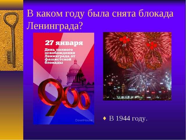 В каком году была снята блокада Ленинграда? В 1944 году.