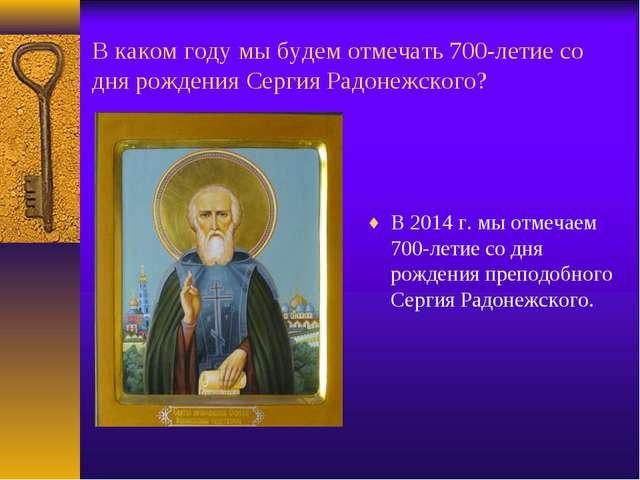 В каком году мы будем отмечать 700-летие со дня рождения Сергия Радонежского?...