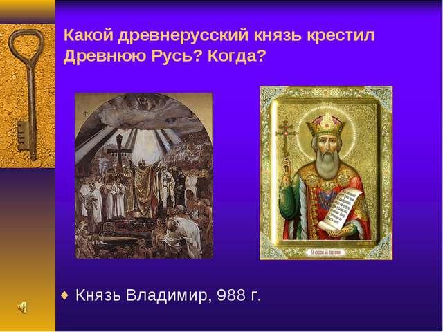 Какой древнерусский князь крестил Древнюю Русь? Когда? Князь Владимир, 988 г.
