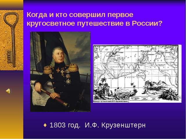 Когда и кто совершил первое кругосветное путешествие в России? 1803 год. И.Ф....