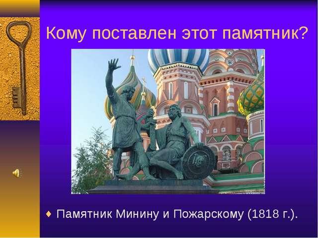 Кому поставлен этот памятник? Памятник Минину и Пожарскому (1818 г.).