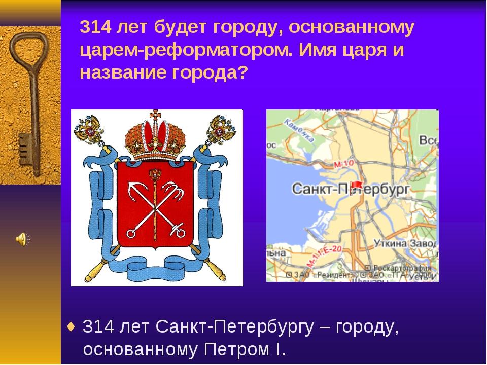 314 лет будет городу, основанному царем-реформатором. Имя царя и название гор...