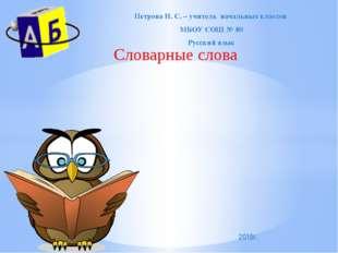 Словарные слова Петрова И. С. – учитель начальных классов МБОУ СОШ № 80 Русск
