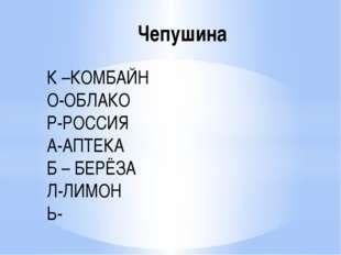 Чепушина К –КОМБАЙН О-ОБЛАКО Р-РОССИЯ А-АПТЕКА Б – БЕРЁЗА Л-ЛИМОН Ь-