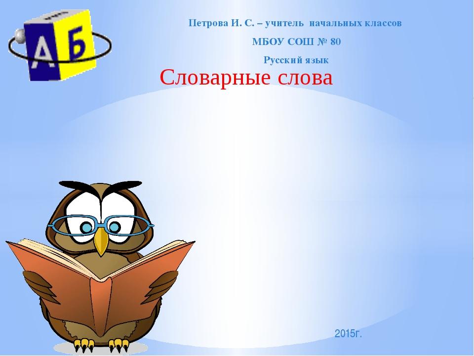 Словарные слова Петрова И. С. – учитель начальных классов МБОУ СОШ № 80 Русск...