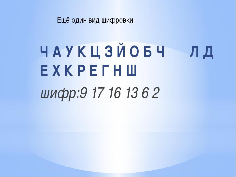 Ч А У К Ц З Й О Б Ч Л Д Е Х К Р Е Г Н Ш шифр:9 17 16 13 6 2 Ещё один вид шифр...