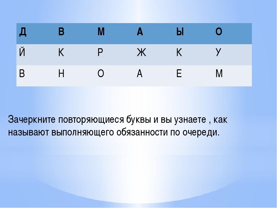 Зачеркните повторяющиеся буквы и вы узнаете , как называют выполняющего обяза...