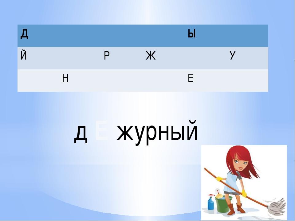 д Е журный Д Ы Й Р Ж У Н Е