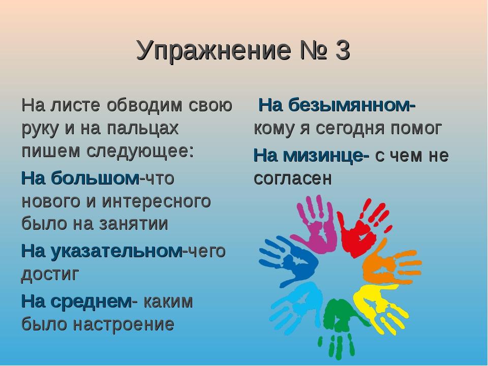 Упражнение № 3 На листе обводим свою руку и на пальцах пишем следующее: На бо...