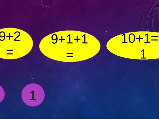 9+2= 9+1+1= 1 1 10+1=11
