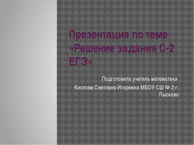 Презентация по теме «Решение задания С-2 ЕГЭ» Подготовила учитель математики...