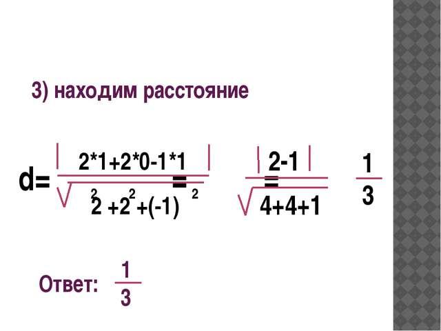 3) находим расстояние d= = = 2*1+2*0-1*1 2 +2 +(-1) 2 2 2 2-1 4+4+1 1 3 Отве...