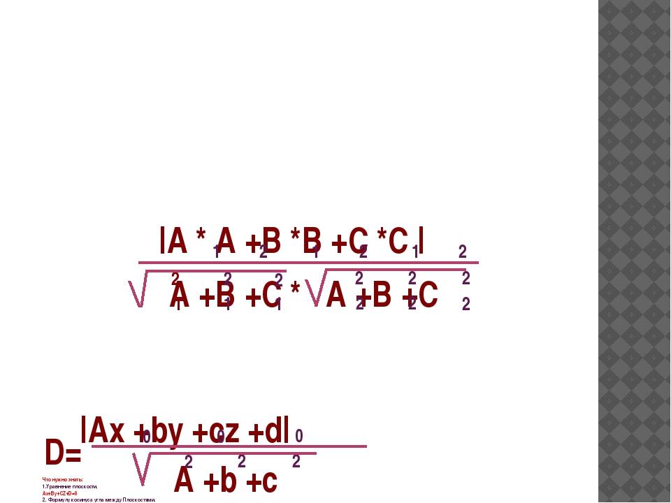 Что нужно знать: 1.Уравнение плоскости. Ах+Ву+СZ+D=0 2. Формулу косинуса угла...