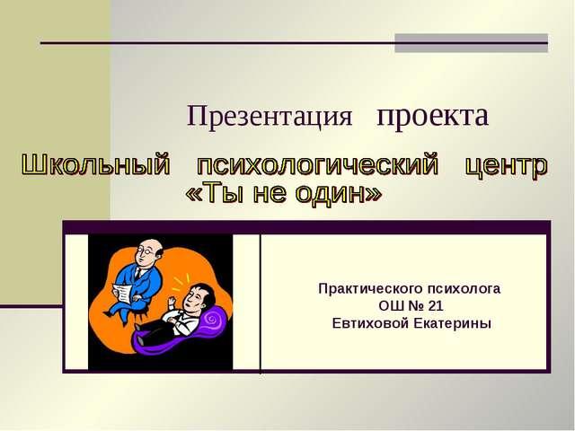 Презентация проекта Практического психолога ОШ № 21 Евтиховой Екатерины