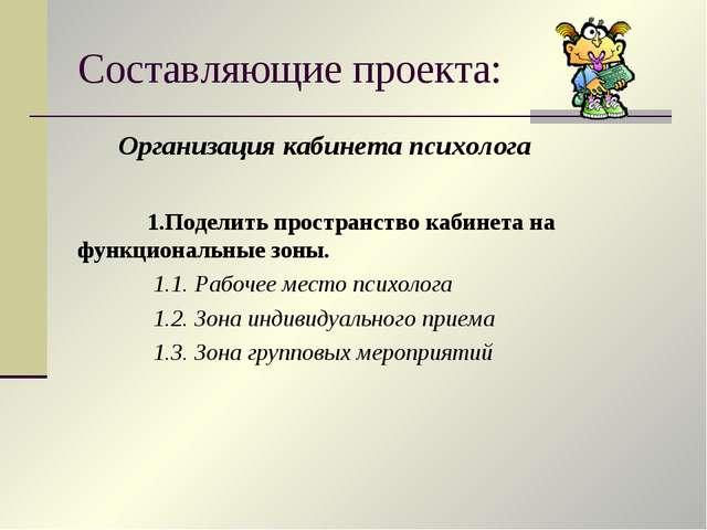 Составляющие проекта: Организация кабинета психолога 1.Поделить пространство...