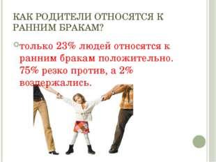 КАК РОДИТЕЛИ ОТНОСЯТСЯ К РАННИМ БРАКАМ? только 23% людей относятся к ранним б