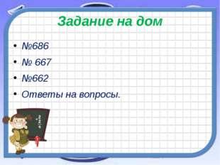 Задание на дом №686 № 667 №662 Ответы на вопросы.