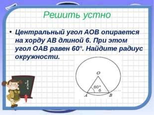 Решить устно Центральный уголAOBопирается на хордуABдлиной 6. При этом уг