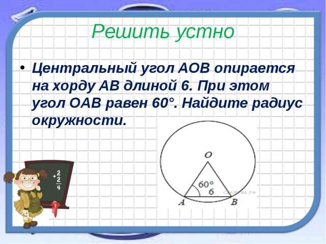 Решить устно Центральный уголAOBопирается на хордуABдлиной 6. При этом уг...