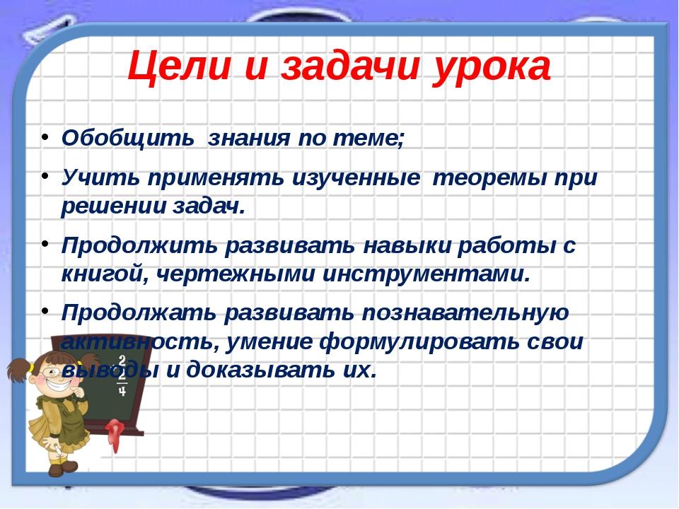 Цели и задачи урока Обобщить знания по теме; Учить применять изученные теорем...